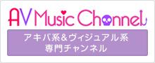 アキバ系&ヴィジュアル系専門チャンネル AV Music Channel